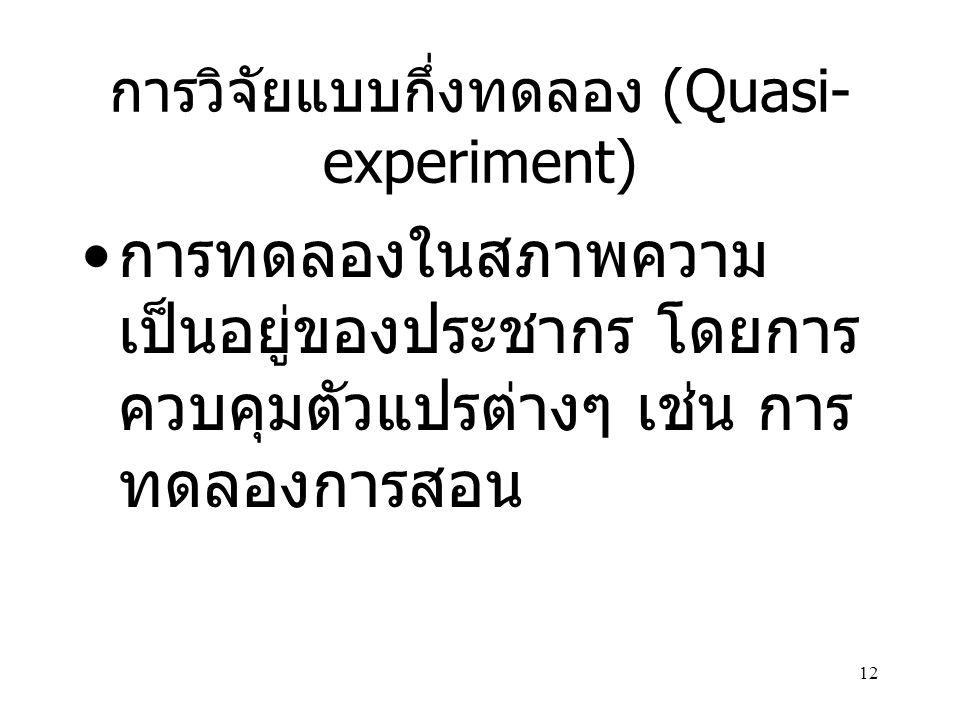 12 การวิจัยแบบกึ่งทดลอง (Quasi- experiment) การทดลองในสภาพความ เป็นอยู่ของประชากร โดยการ ควบคุมตัวแปรต่างๆ เช่น การ ทดลองการสอน