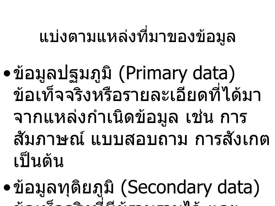 3 แบ่งตามแหล่งที่มาของข้อมูล ข้อมูลปฐมภูมิ (Primary data) ข้อเท็จจริงหรือรายละเอียดที่ได้มา จากแหล่งกำเนิดข้อมูล เช่น การ สัมภาษณ์ แบบสอบถาม การสังเกต