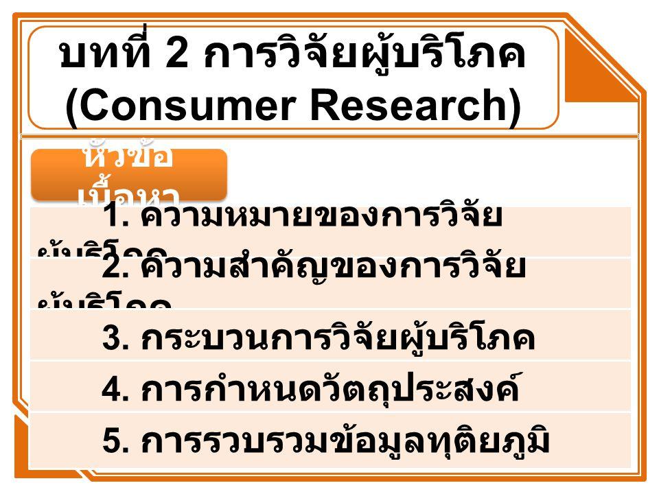 บทที่ 2 การวิจัยผู้บริโภค (Consumer Research) หัวข้อ เนื้อหา 1. ความหมายของการวิจัย ผู้บริโภค 2. ความสำคัญของการวิจัย ผู้บริโภค 3. กระบวนการวิจัยผู้บร