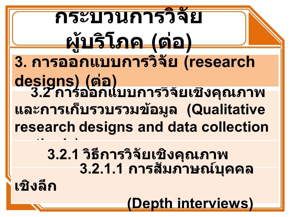 กระบวนการวิจัย ผู้บริโภค ( ต่อ ) 3.2 การออกแบบการวิจัยเชิงคุณภาพ และการเก็บรวบรวมข้อมูล (Qualitative research designs and data collection methods) 3.2