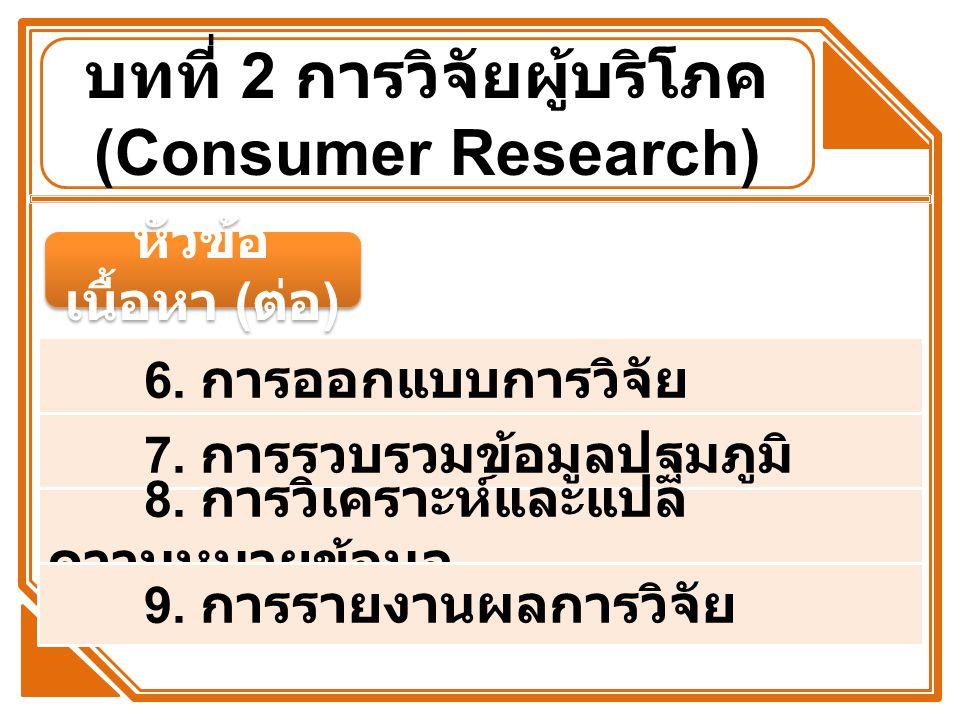 หัวข้อ เนื้อหา ( ต่อ ) 6. การออกแบบการวิจัย 7. การรวบรวมข้อมูลปฐมภูมิ 8. การวิเคราะห์และแปล ความหมายข้อมูล 9. การรายงานผลการวิจัย บทที่ 2 การวิจัยผู้บ