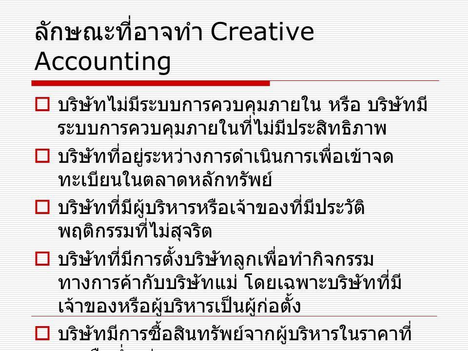 ลักษณะที่อาจทำ Creative Accounting  บริษัทไม่มีระบบการควบคุมภายใน หรือ บริษัทมี ระบบการควบคุมภายในที่ไม่มีประสิทธิภาพ  บริษัทที่อยู่ระหว่างการดำเนิน