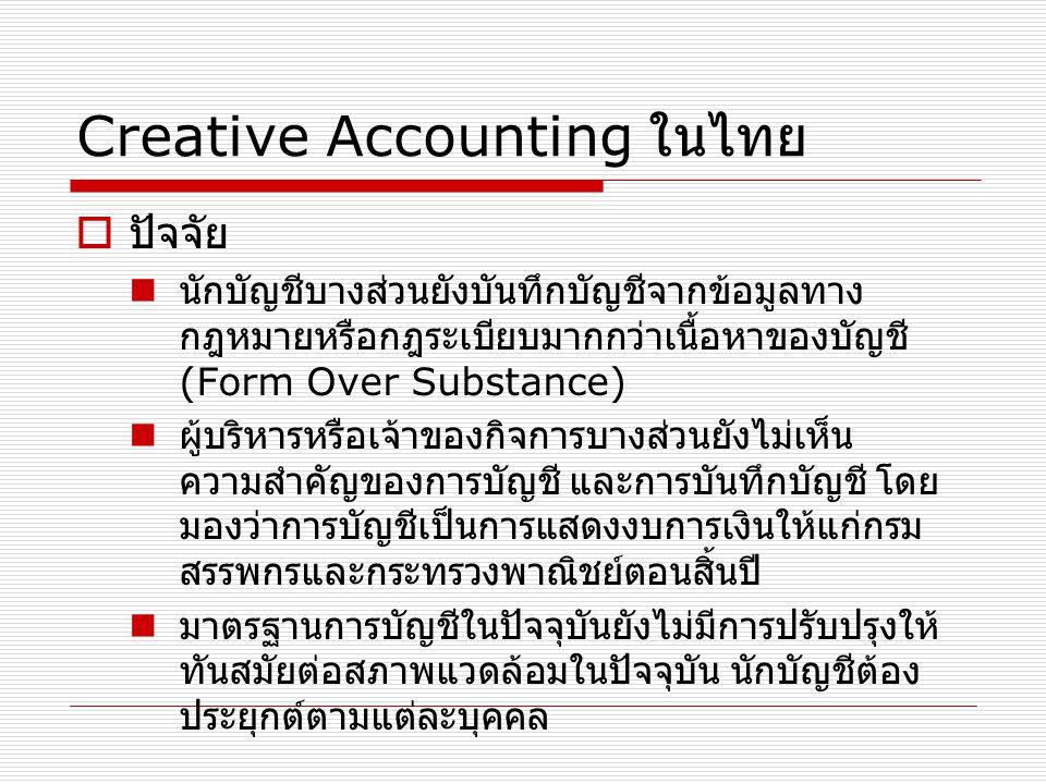 Creative Accounting ในไทย  ปัจจัย นักบัญชีบางส่วนยังบันทึกบัญชีจากข้อมูลทาง กฎหมายหรือกฎระเบียบมากกว่าเนื้อหาของบัญชี (Form Over Substance) ผู้บริหาร