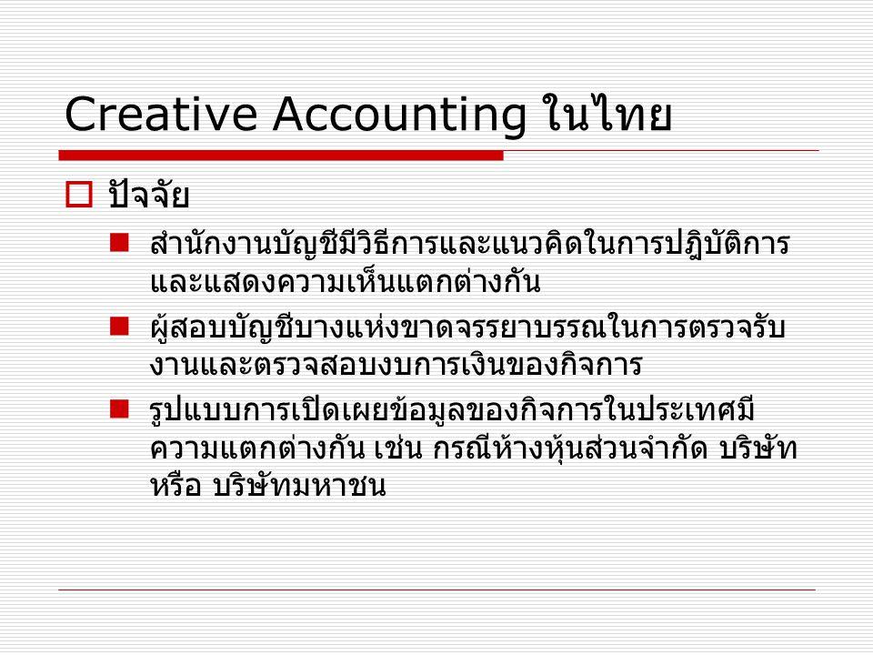 Creative Accounting ในไทย  ปัจจัย สำนักงานบัญชีมีวิธีการและแนวคิดในการปฎิบัติการ และแสดงความเห็นแตกต่างกัน ผู้สอบบัญชีบางแห่งขาดจรรยาบรรณในการตรวจรับ