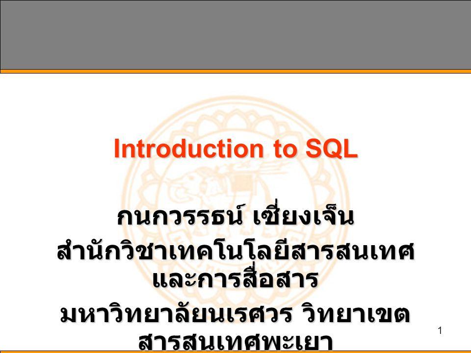 1 Introduction to SQL กนกวรรธน์ เซี่ยงเจ็น สำนักวิชาเทคโนโลยีสารสนเทศ และการสื่อสาร มหาวิทยาลัยนเรศวร วิทยาเขต สารสนเทศพะเยา
