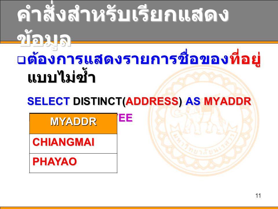 11 คำสั่งสำหรับเรียกแสดง ข้อมูล  ต้องการแสดงรายการชื่อของที่อยู่ แบบไม่ซ้ำ SELECT DISTINCT(ADDRESS) AS MYADDR FROM EMPLOYEE FROM EMPLOYEE MYADDR CHIANGMAI PHAYAO
