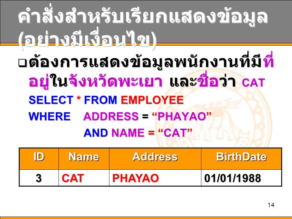 14 คำสั่งสำหรับเรียกแสดงข้อมูล ( อย่างมีเงื่อนไข )  ต้องการแสดงข้อมูลพนักงานที่มีที่ อยู่ในจังหวัดพะเยา และชื่อว่า CAT SELECT * FROM EMPLOYEE WHERE ADDRESS = PHAYAO AND NAME = CAT AND NAME = CAT IDNameAddressBirthDate 3CATPHAYAO01/01/1988