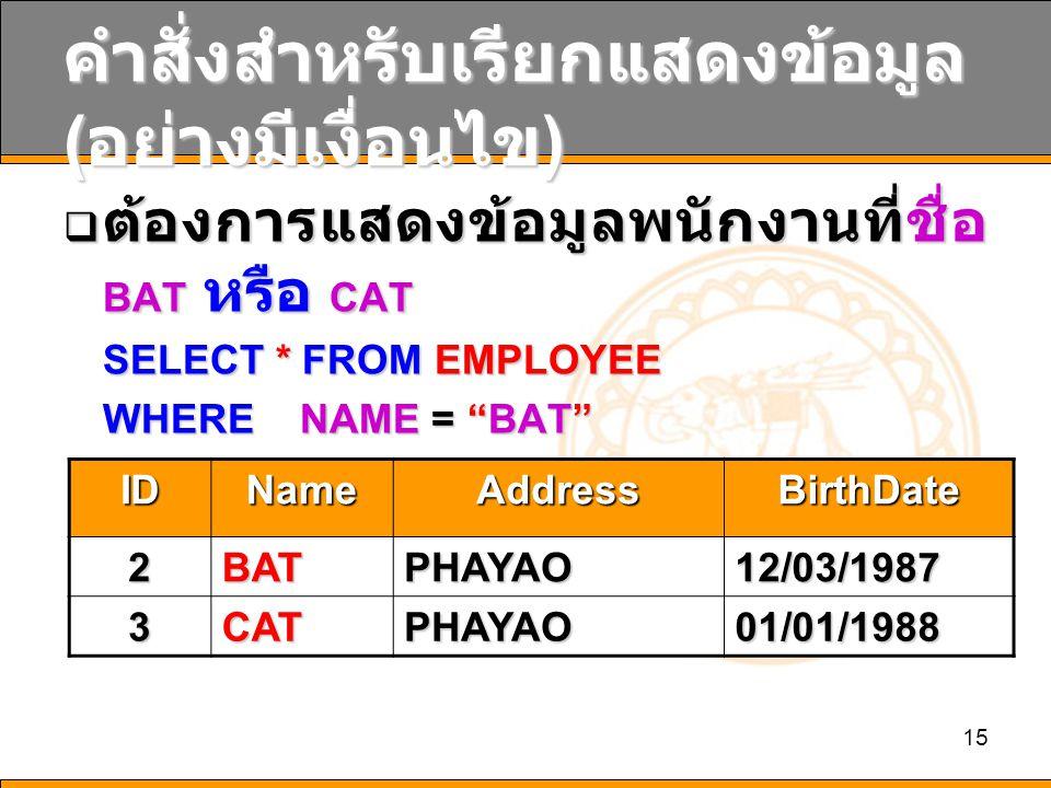 15 คำสั่งสำหรับเรียกแสดงข้อมูล ( อย่างมีเงื่อนไข )  ต้องการแสดงข้อมูลพนักงานที่ชื่อ BAT หรือ CAT SELECT * FROM EMPLOYEE WHERE NAME = BAT OR NAME = CAT OR NAME = CAT IDNameAddressBirthDate 2BATPHAYAO12/03/1987 3CATPHAYAO01/01/1988