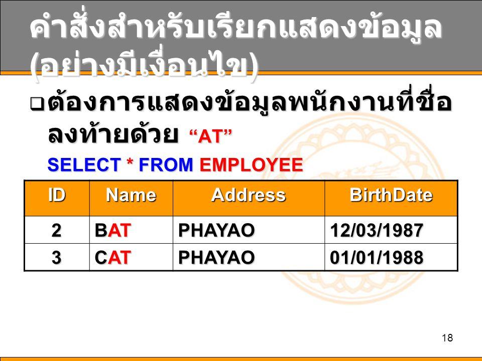 18 คำสั่งสำหรับเรียกแสดงข้อมูล ( อย่างมีเงื่อนไข )  ต้องการแสดงข้อมูลพนักงานที่ชื่อ ลงท้ายด้วย AT SELECT * FROM EMPLOYEE WHERE NAME LIKE *AT IDNameAddressBirthDate 2 BAT PHAYAO12/03/1987 3 CAT PHAYAO01/01/1988