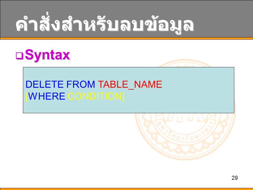 29 คำสั่งสำหรับลบข้อมูล  Syntax DELETE FROM TABLE_NAME [WHERE CONDITION]