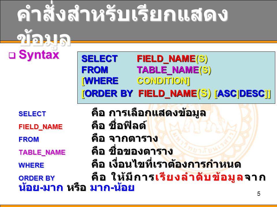 5 คำสั่งสำหรับเรียกแสดง ข้อมูล  Syntax SELECT คือ การเลือกแสดงข้อมูล FIELD_NAME คือ ชื่อฟิลด์ FROM คือ จากตาราง TABLE_NAME คือ ชื่อของตาราง WHERE คือ เงื่อนไขที่เราต้องการกำหนด ORDER BY คือ ให้มีการเรียงลำดับข้อมูลจาก น้อย - มาก หรือ มาก - น้อย SELECT FIELD_NAME(S) FROM TABLE_NAME(S) [WHERE CONDITION] [ORDER BY FIELD_NAME (S) [ASC|DESC]]