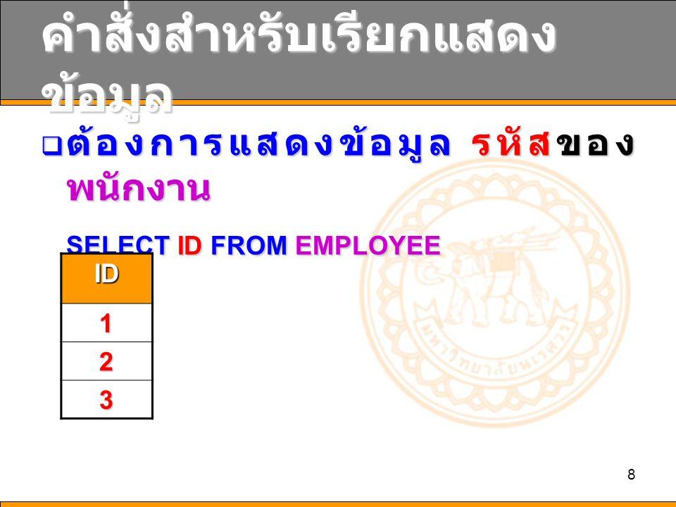 8 คำสั่งสำหรับเรียกแสดง ข้อมูล  ต้องการแสดงข้อมูล รหัสของ พนักงาน SELECT ID FROM EMPLOYEE ID 1 2 3