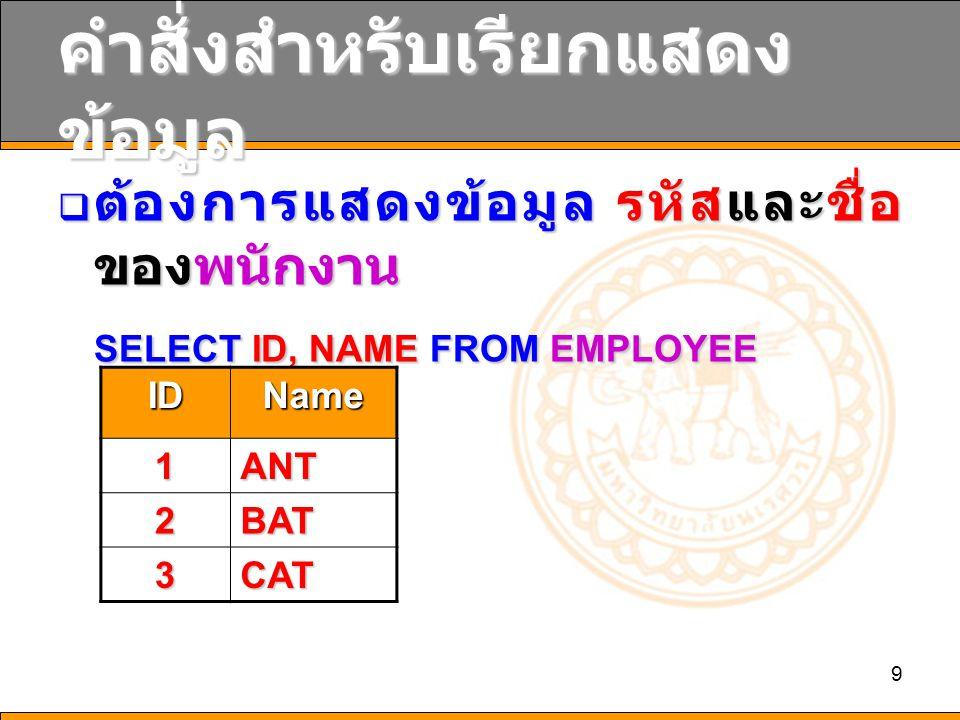 9 คำสั่งสำหรับเรียกแสดง ข้อมูล  ต้องการแสดงข้อมูล รหัสและชื่อ ของพนักงาน SELECT ID, NAME FROM EMPLOYEE IDName 1ANT 2BAT 3CAT