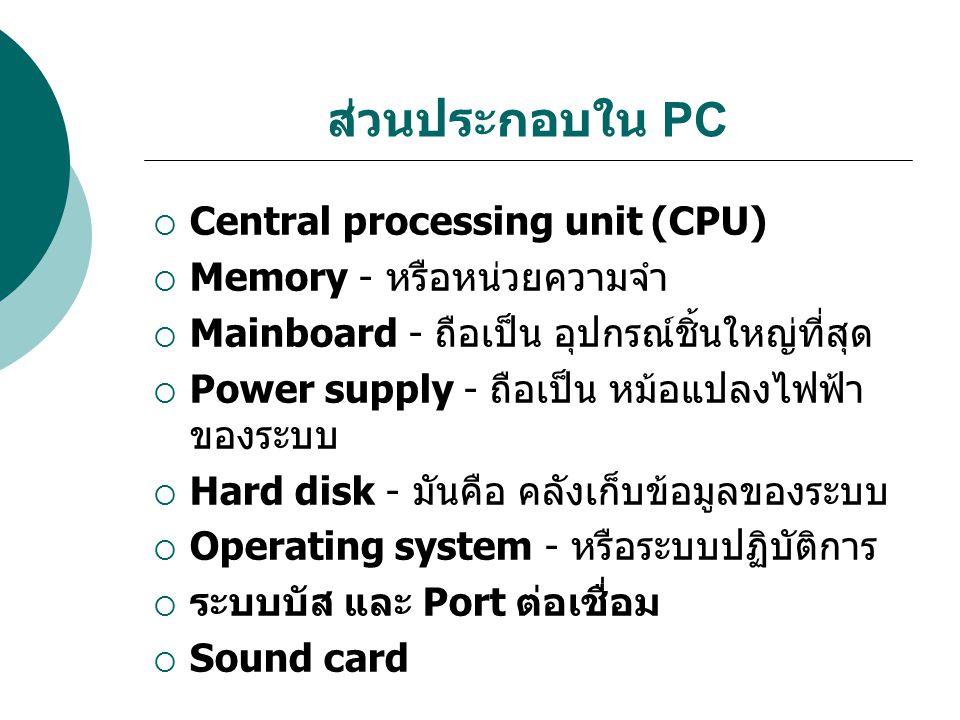 ส่วนประกอบใน PC  Central processing unit (CPU)  Memory - หรือหน่วยความจำ  Mainboard - ถือเป็น อุปกรณ์ชิ้นใหญ่ที่สุด  Power supply - ถือเป็น หม้อแป