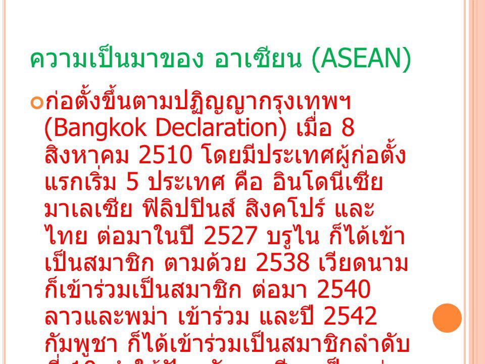 ความเป็นมาของ อาเซียน (ASEAN) ก่อตั้งขึ้นตามปฏิญญากรุงเทพฯ (Bangkok Declaration) เมื่อ 8 สิงหาคม 2510 โดยมีประเทศผู้ก่อตั้ง แรกเริ่ม 5 ประเทศ คือ อินโ