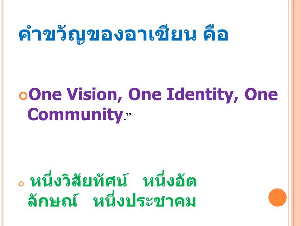 """คำขวัญของอาเซียน คือ One Vision, One Identity, One Community."""" หนึ่งวิสัยทัศน์ หนึ่งอัต ลักษณ์ หนึ่งประชาคม"""