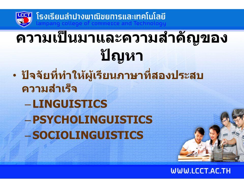 ปัจจัยที่ทำให้ผู้เรียนภาษาที่สองประสบ ความสำเร็จ –LINGUISTICS –PSYCHOLINGUISTICS –SOCIOLINGUISTICS ความเป็นมาและความสำคัญของ ปัญหา