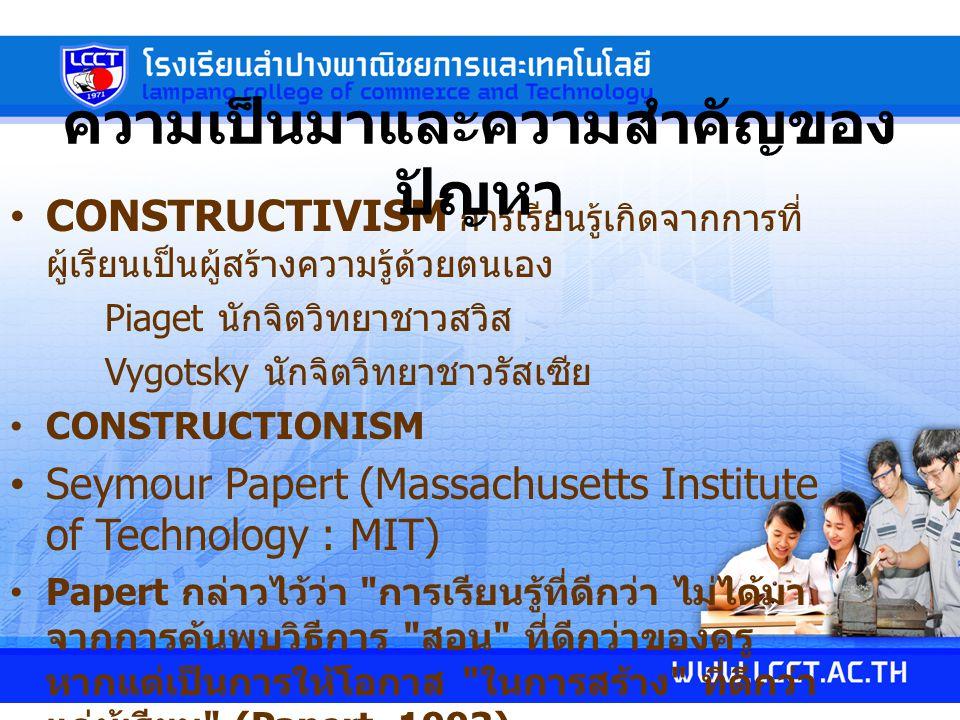CONSTRUCTIVISM การเรียนรู้เกิดจากการที่ ผู้เรียนเป็นผู้สร้างความรู้ด้วยตนเอง Piaget นักจิตวิทยาชาวสวิส Vygotsky นักจิตวิทยาชาวรัสเซีย CONSTRUCTIONISM