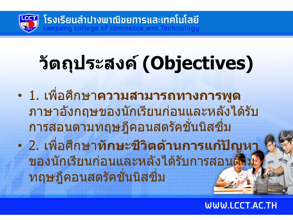 วัตถุประสงค์ (Objectives) 1. เพื่อศึกษาความสามารถทางการพูด ภาษาอังกฤษของนักเรียนก่อนและหลังได้รับ การสอนตามทฤษฎีคอนสตรัคชั่นนิสซึ่ม 2. เพื่อศึกษาทักษะ