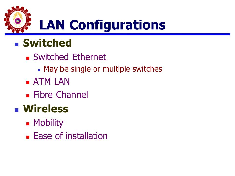 LAN Configurations Switched Switched Ethernet May be single or multiple switches ATM LAN Fibre Channel Wireless Mobility Ease of installation