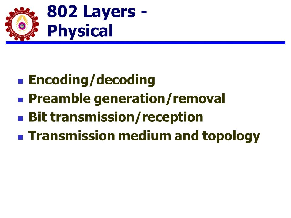 802 Layers - Physical Encoding/decoding Preamble generation/removal Bit transmission/reception Transmission medium and topology