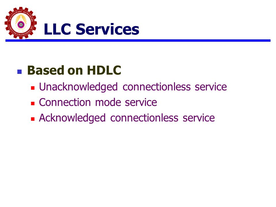 LLC Protocol Modeled after HDLC Asynchronous balanced mode to support connection mode LLC service (type 2 operation) Unnumbered information PDUs to support Acknowledged connectionless service (type 1) Multiplexing using LSAPs