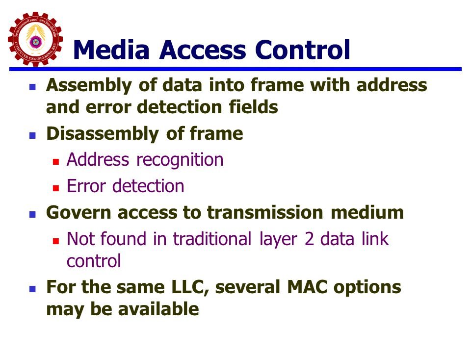 Media Access Control Assembly of data into frame with address and error detection fields Disassembly of frame Address recognition Error detection Gove