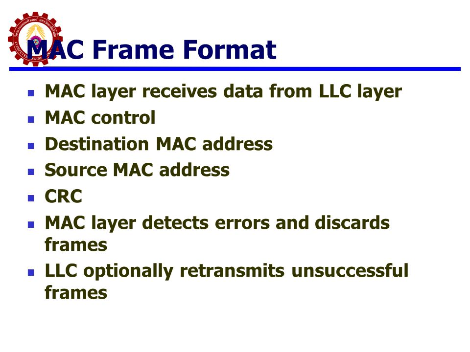 MAC Frame Format MAC layer receives data from LLC layer MAC control Destination MAC address Source MAC address CRC MAC layer detects errors and discar