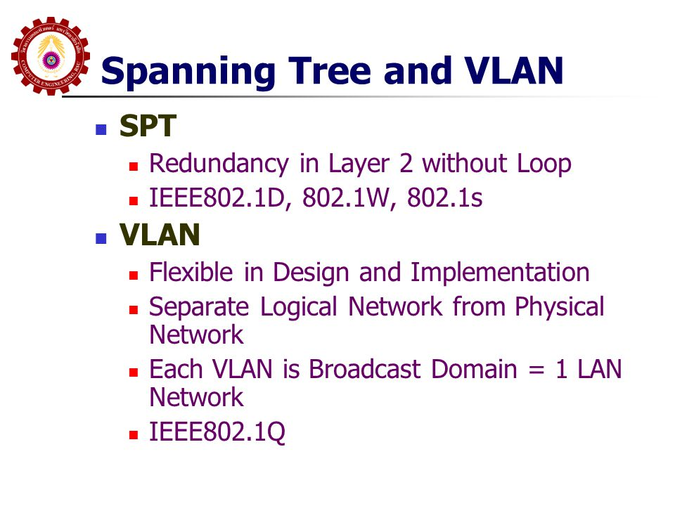Spanning Tree and VLAN SPT Redundancy in Layer 2 without Loop IEEE802.1D, 802.1W, 802.1s VLAN Flexible in Design and Implementation Separate Logical N
