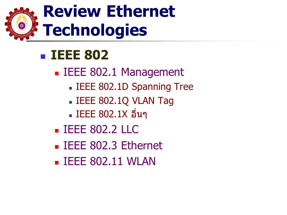 Review Ethernet Technologies IEEE 802 IEEE 802.1 Management IEEE 802.1D Spanning Tree IEEE 802.1Q VLAN Tag IEEE 802.1X อื่นๆ IEEE 802.2 LLC IEEE 802.3
