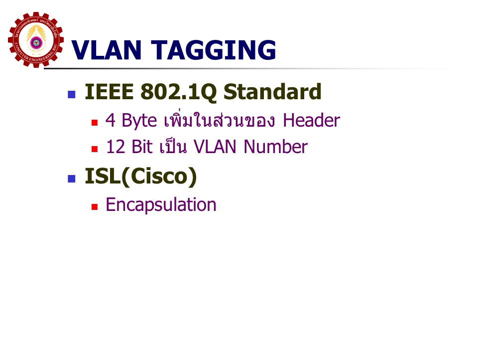 VLAN Tagging (IEEE 802.1Q) Port ของ Switch จะต้องถูกกำหนดเป็น Tag Port เมื่อข้อมูลถูกส่งออกไปยัง Tag Port จะมีการ ใส่ Tag กำหนด VLAN เมื่อข้อมูลมาถึง Tag Port จะถูกส่งไปยัง VLAN ตาม Tag และตัว Tag จะถูกนำออก VLAN Default ของ Port นั้นจะไม่ถูกใส่ Tag VLAN Number จะเป็น Local ยกเว้นทำ Tagging อุปกรณ์บางยี่ห้อจะมี Protocol สื่อสารระหว่าง SW (Interswitch Protocol)