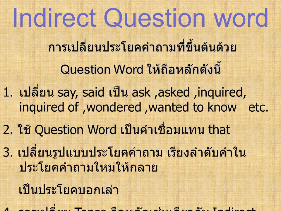 Indirect Question word การเปลี่ยนประโยคคำถามที่ขึ้นต้นด้วย Question Word ให้ถือหลักดังนี้ 1. เปลี่ยน say, said เป็น ask,asked,inquired, inquired of,wo