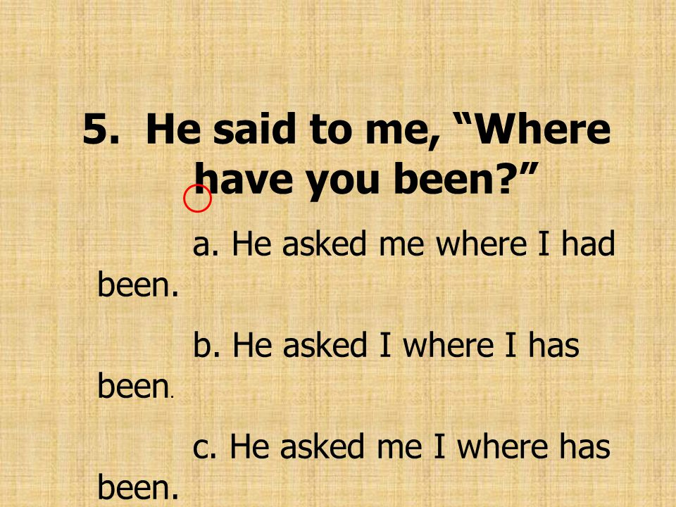 5.He said to me, Where have you been? a. He asked me where I had been.