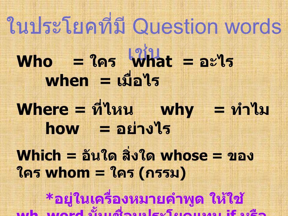 ในประโยคที่มี Question words เช่น Who = ใคร what = อะไร when = เมื่อไร Where = ที่ไหน why = ทำไม how = อย่างไร Which = อันใด สิ่งใด whose = ของ ใคร wh