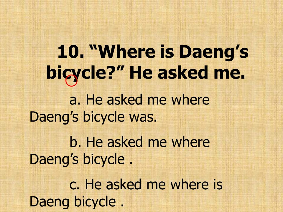 10. Where is Daeng's bicycle? He asked me. a. He asked me where Daeng's bicycle was.