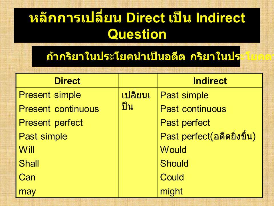 หลักการเปลี่ยน Direct เป็น Indirect Question DirectIndirect Present simple Present continuous Present perfect Past simple Will Shall Can may เปลี่ยนเ
