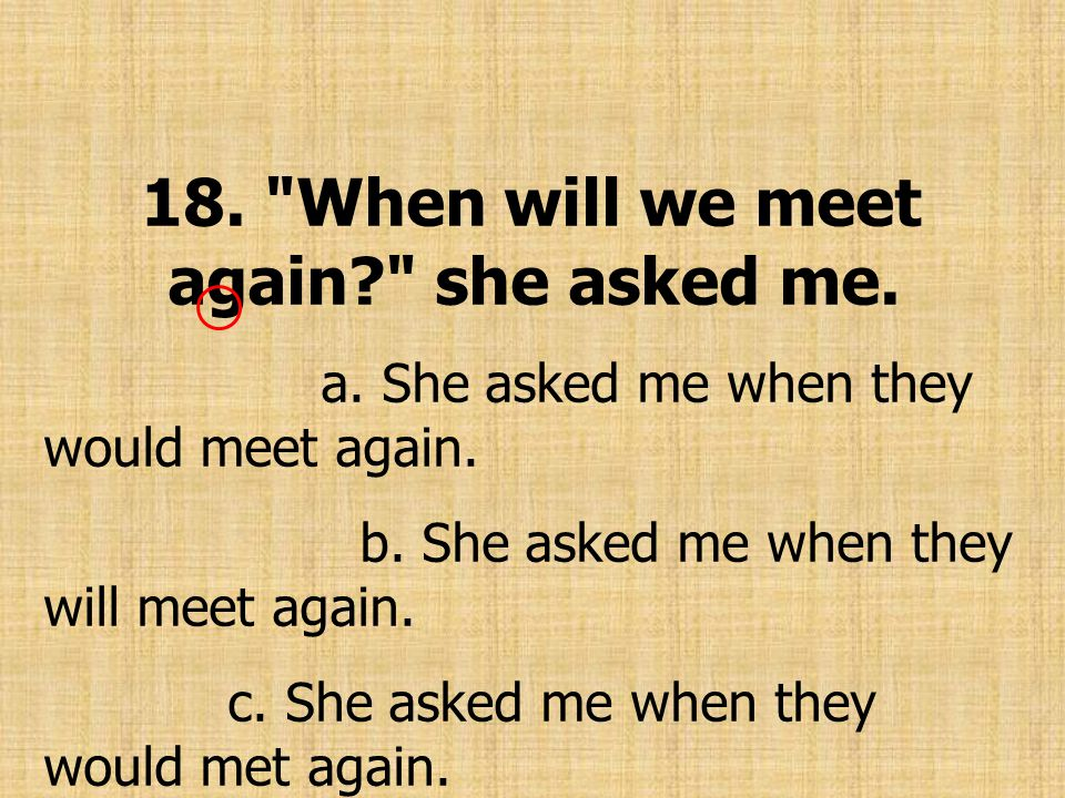 18. When will we meet again? she asked me. a. She asked me when they would meet again.