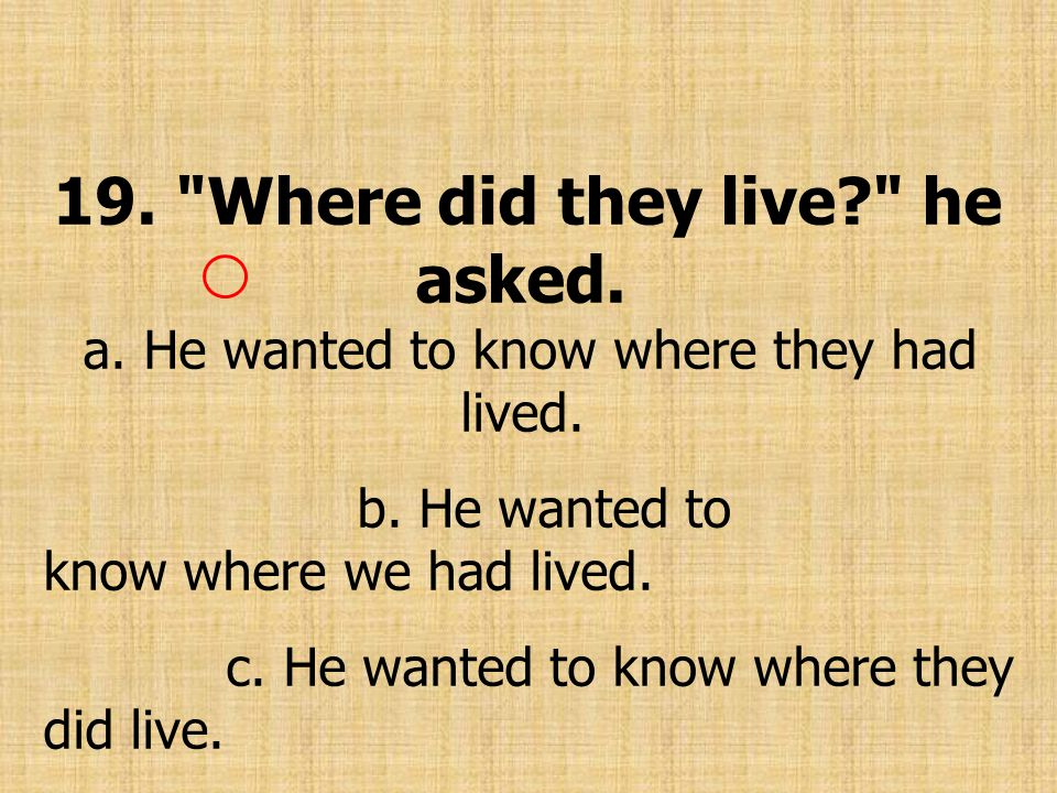 19. Where did they live? he asked. a. He wanted to know where they had lived.