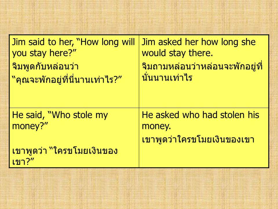 "Jim said to her, ""How long will you stay here?"" จิมพูดกับหล่อนว่า "" คุณจะพักอยู่ที่นี่นานเท่าไร ?"" Jim asked her how long she would stay there. จิมถาม"