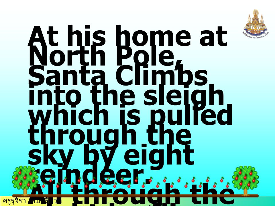 ครูรุจิรา ทับศรีนวล At his home at North Pole, Santa Climbs into the sleigh which is pulled through the sky by eight reindeer. All through the night h