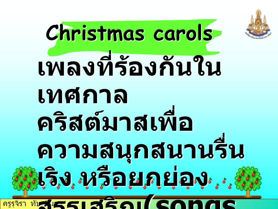 ครูรุจิรา ทับศรีนวล Christmas carols เพลงที่ร้องกันใน เทศกาล คริสต์มาสเพื่อ ความสนุกสนานรื่น เริง หรือยกย่อง สรรเสริญ (songs of joy or praise)