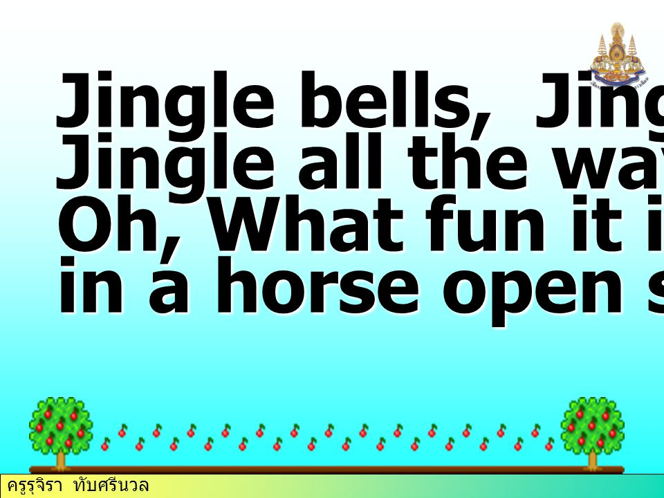 ครูรุจิรา ทับศรีนวล Jingle bells, Jingle bells, Jingle all the way! Oh, What fun it is to ride in a horse open sleigh!