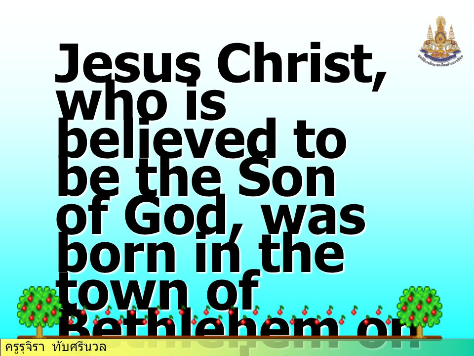 Jesus Christ, who is believed to be the Son of God, was born in the town of Bethlehem on December 25 th,1992 years age. ครูรุจิรา ทับศรีนวล