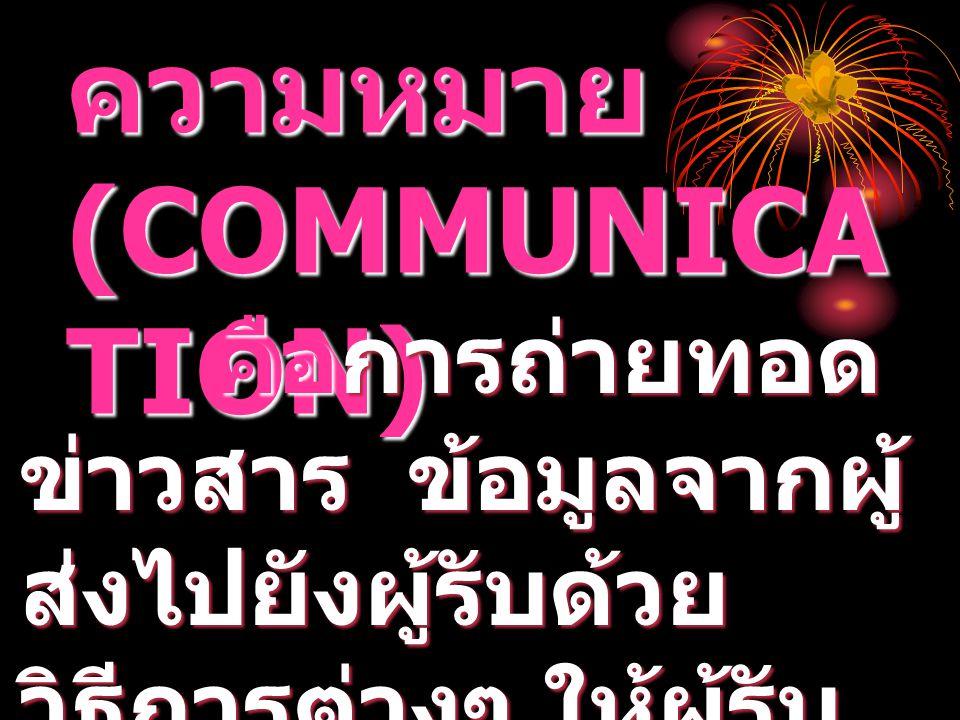 การสื่อ ความหมาย (COMMUNICA TION) คือการถ่ายทอด ข่าวสาร ข้อมูลจากผู้ ส่งไปยังผู้รับด้วย วิธีการต่างๆ ให้ผู้รับ ข่าวสารตรงกับผู้ส่ง คือการถ่ายทอด ข่าวส