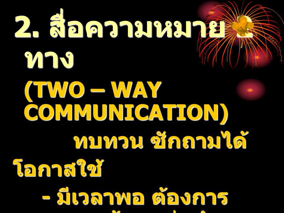 2. สื่อความหมาย 2 ทาง (TWO – WAY COMMUNICATION) ทบทวน ซักถามได้ ทบทวน ซักถามได้โอกาสใช้ - มีเวลาพอ ต้องการ ความถูกต้อง แม่นยำ - ต้องการให้ขวัญและ กำลั