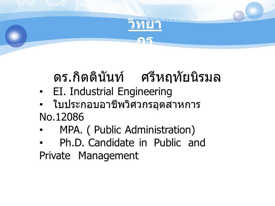 วิทยา กร ดร. กิตตินันท์ ศรีหฤทัยนิรมล EI. Industrial Engineering ใบประกอบอาชีพวิศวกรอุตสาหการ No.12086 MPA. ( Public Administration) Ph.D. Candidate i