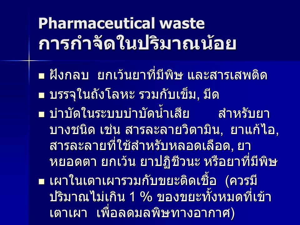Pharmaceutical waste การกำจัดในปริมาณน้อย ฝังกลบ ยกเว้นยาที่มีพิษ และสารเสพติด ฝังกลบ ยกเว้นยาที่มีพิษ และสารเสพติด บรรจุในถังโลหะ รวมกับเข็ม, มีด บรร