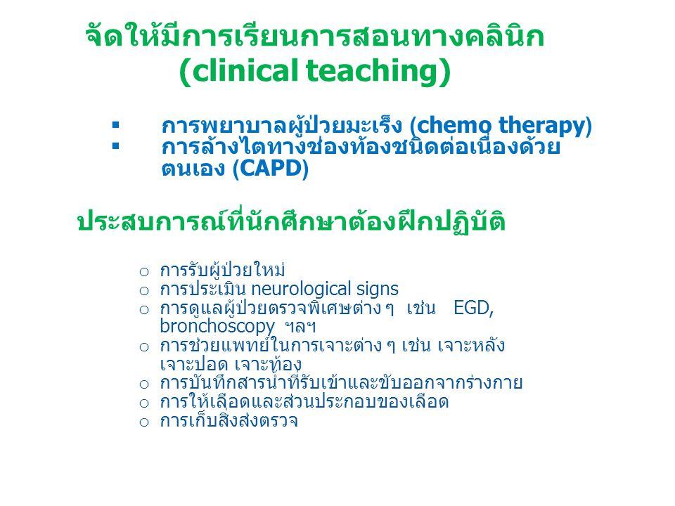 จัดให้มีการเรียนการสอนทางคลินิก (clinical teaching)  การพยาบาลผู้ป่วยมะเร็ง (chemo therapy)  การล้างไตทางช่องท้องชนิดต่อเนื่องด้วย ตนเอง (CAPD) ประสบการณ์ที่นักศึกษาต้องฝึกปฏิบัติ o การรับผู้ป่วยใหม่ o การประเมิน neurological signs o การดูแลผู้ป่วยตรวจพิเศษต่าง ๆ เช่น EGD, bronchoscopy ฯลฯ o การช่วยแพทย์ในการเจาะต่าง ๆ เช่น เจาะหลัง เจาะปอด เจาะท้อง o การบันทึกสารน้ำที่รับเข้าและขับออกจากร่างกาย o การให้เลือดและส่วนประกอบของเลือด o การเก็บสิ่งส่งตรวจ
