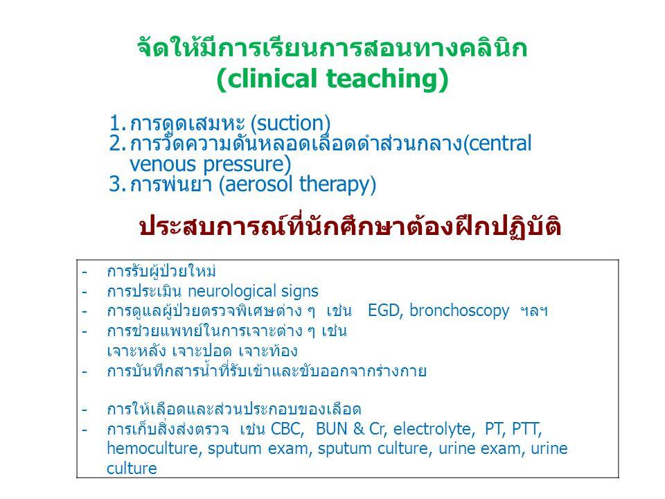 จัดให้มีการเรียนการสอนทางคลินิก (clinical teaching) 1.การดูดเสมหะ (suction) 2.การวัดความดันหลอดเลือดดำส่วนกลาง(central venous pressure) 3.การพ่นยา (aerosol therapy) -การรับผู้ป่วยใหม่ -การประเมิน neurological signs -การดูแลผู้ป่วยตรวจพิเศษต่าง ๆ เช่น EGD, bronchoscopy ฯลฯ -การช่วยแพทย์ในการเจาะต่าง ๆ เช่น เจาะหลัง เจาะปอด เจาะท้อง -การบันทึกสารน้ำที่รับเข้าและขับออกจากร่างกาย -การให้เลือดและส่วนประกอบของเลือด -การเก็บสิ่งส่งตรวจ เช่น CBC, BUN & Cr, electrolyte, PT, PTT, hemoculture, sputum exam, sputum culture, urine exam, urine culture ประสบการณ์ที่นักศึกษาต้องฝึกปฏิบัติ