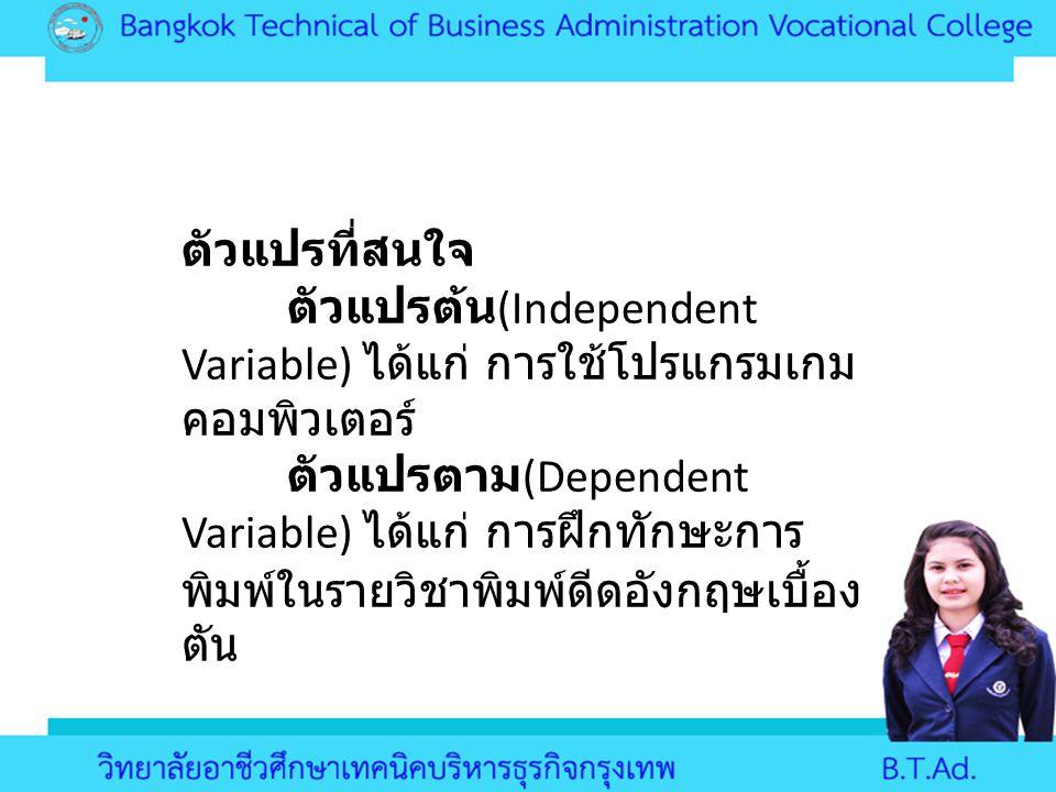 ตัวแปรที่สนใจ ตัวแปรต้น (Independent Variable) ได้แก่ การใช้โปรแกรมเกม คอมพิวเตอร์ ตัวแปรตาม (Dependent Variable) ได้แก่ การฝึกทักษะการ พิมพ์ในรายวิชา
